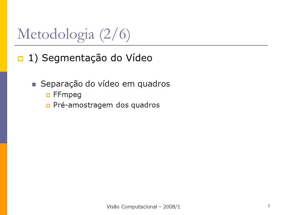 Visão Computacional – 2008/1 7 Metodologia (2/6) 1) Segmentação do Vídeo Separação do vídeo em quadros FFmpeg Pré-amostragem dos quadros