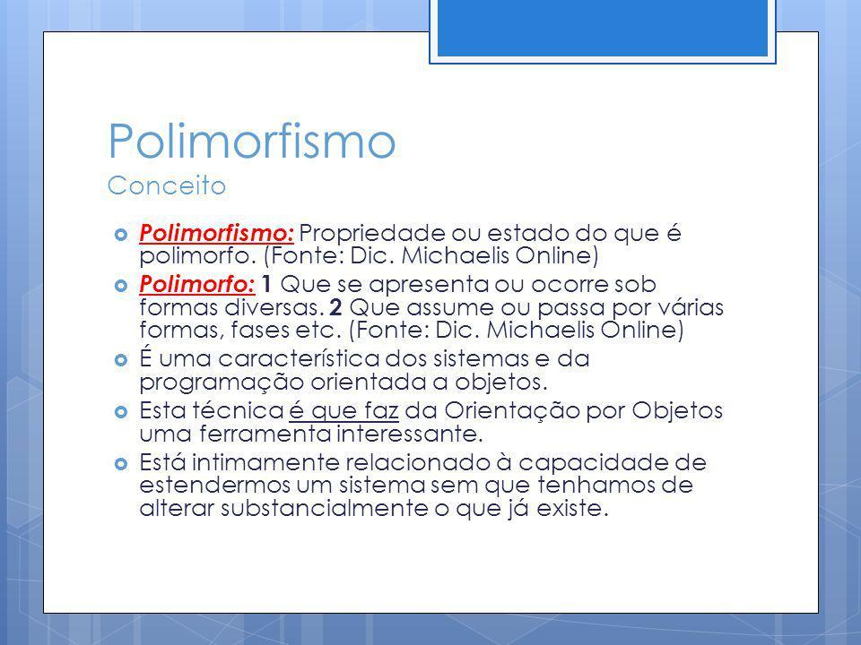 Polimorfismo Conceito Polimorfismo: Propriedade ou estado do que é polimorfo. (Fonte: Dic. Michaelis Online) Polimorfo: 1 Que se apresenta ou ocorre s