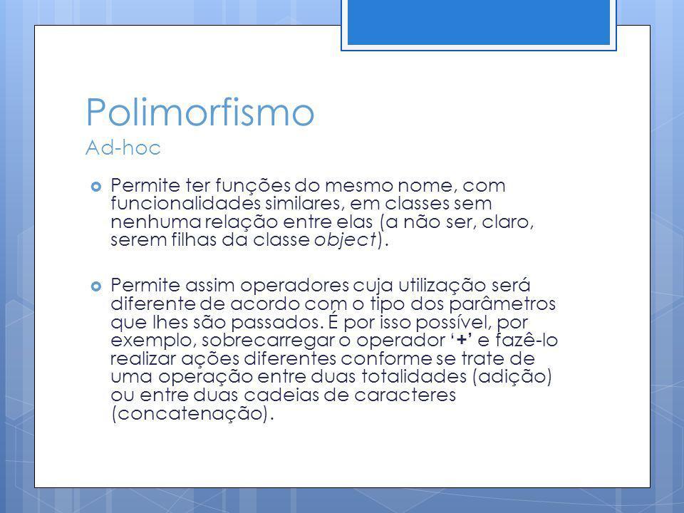 Polimorfismo Ad-hoc Permite ter funções do mesmo nome, com funcionalidades similares, em classes sem nenhuma relação entre elas (a não ser, claro, ser