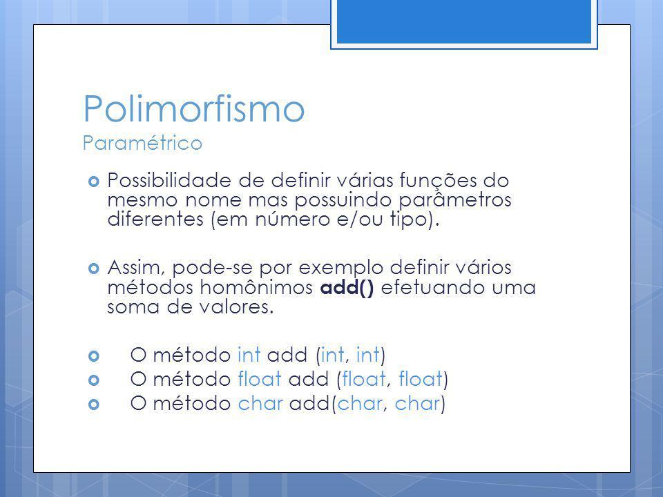 Polimorfismo Paramétrico Possibilidade de definir várias funções do mesmo nome mas possuindo parâmetros diferentes (em número e/ou tipo). Assim, pode-