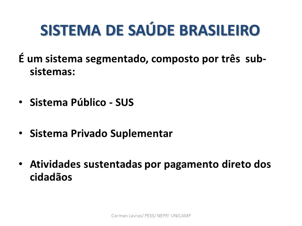 Carmen Lavras/ PESS/ NEPP/ UNICAMP SISTEMA DE SAÚDE BRASILEIRO É um sistema segmentado, composto por três sub- sistemas: Sistema Público - SUS Sistema