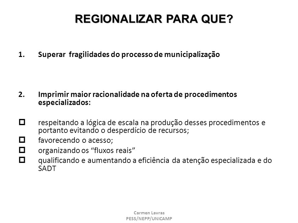 Carmen Lavras PESS/NEPP/UNICAMP REGIONALIZAR PARA QUE? 1.Superar fragilidades do processo de municipalização 2.Imprimir maior racionalidade na oferta