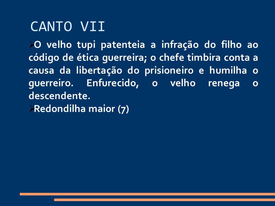 CANTO VII O velho tupi patenteia a infração do filho ao código de ética guerreira; o chefe timbira conta a causa da libertação do prisioneiro e humilh