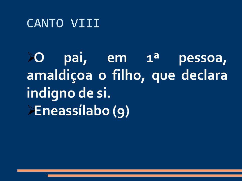 CANTO VIII O pai, em 1ª pessoa, amaldiçoa o filho, que declara indigno de si. Eneassílabo (9)