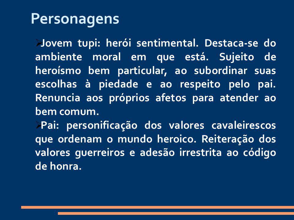 Personagens Jovem tupi: herói sentimental. Destaca-se do ambiente moral em que está. Sujeito de heroísmo bem particular, ao subordinar suas escolhas à
