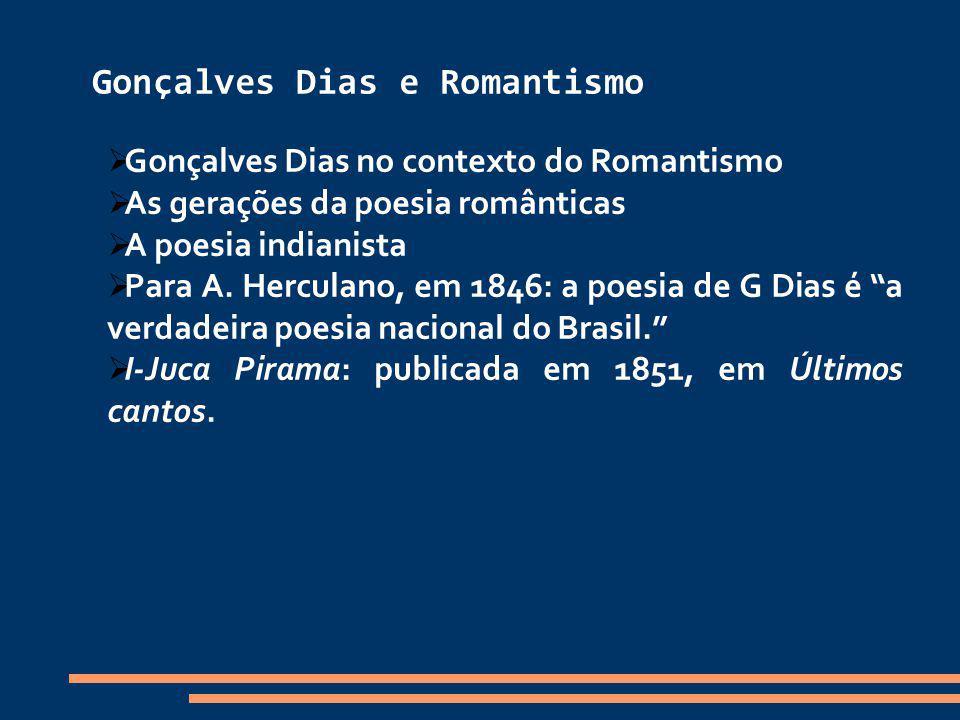 Gonçalves Dias e Romantismo Gonçalves Dias no contexto do Romantismo As gerações da poesia românticas A poesia indianista Para A. Herculano, em 1846: