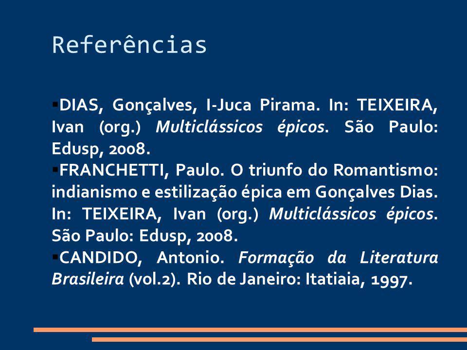 Referências DIAS, Gonçalves, I-Juca Pirama. In: TEIXEIRA, Ivan (org.) Multiclássicos épicos. São Paulo: Edusp, 2008. FRANCHETTI, Paulo. O triunfo do R