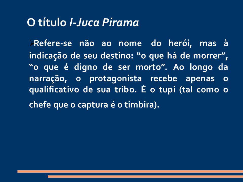 O título I-Juca Pirama Refere-se não ao nome do herói, mas à indicação de seu destino: o que há de morrer, o que é digno de ser morto. Ao longo da nar