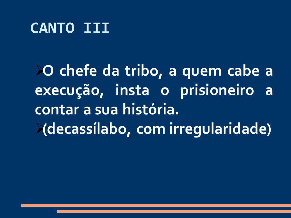 CANTO III O chefe da tribo, a quem cabe a execução, insta o prisioneiro a contar a sua história. (decassílabo, com irregularidade)