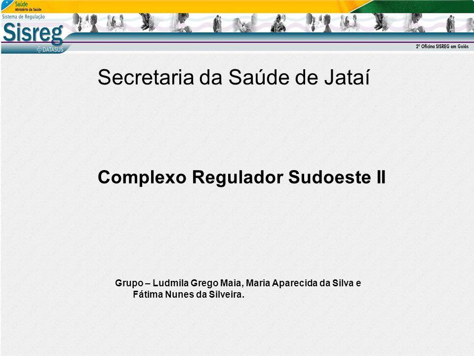Secretaria da Saúde de Jataí Complexo Regulador Sudoeste II Grupo – Ludmila Grego Maia, Maria Aparecida da Silva e Fátima Nunes da Silveira.