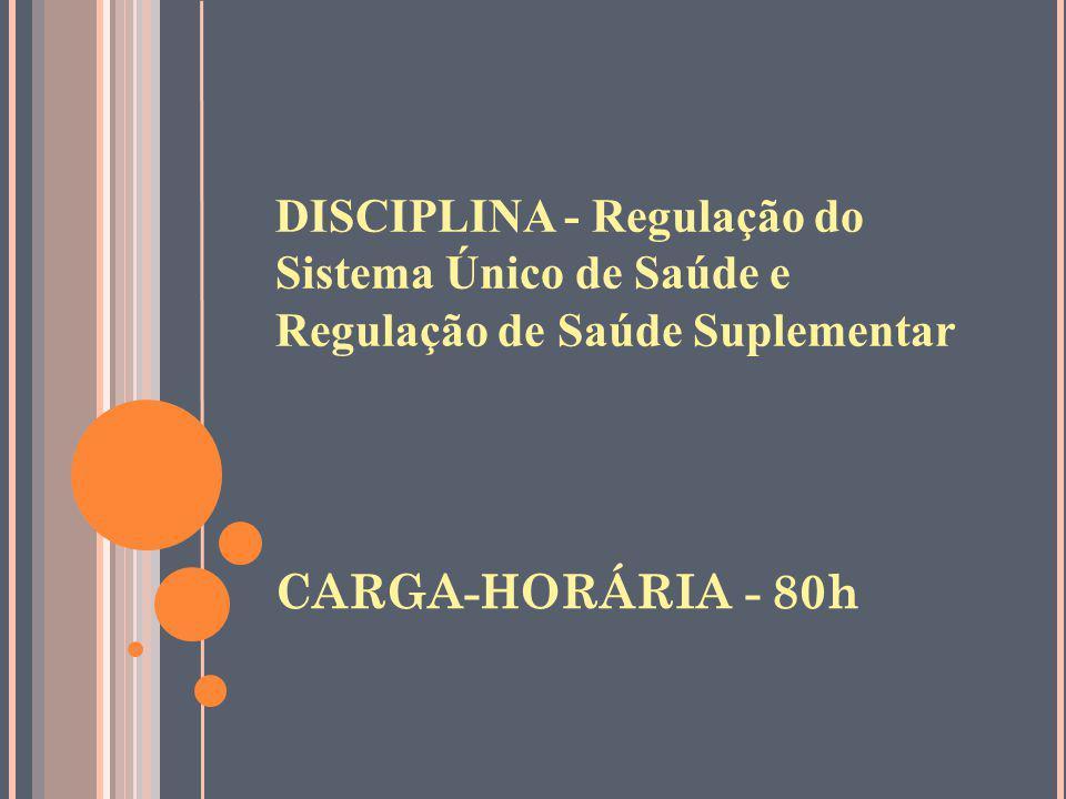 DISCIPLINA - Regulação do Sistema Único de Saúde e Regulação de Saúde Suplementar CARGA-HORÁRIA - 80h