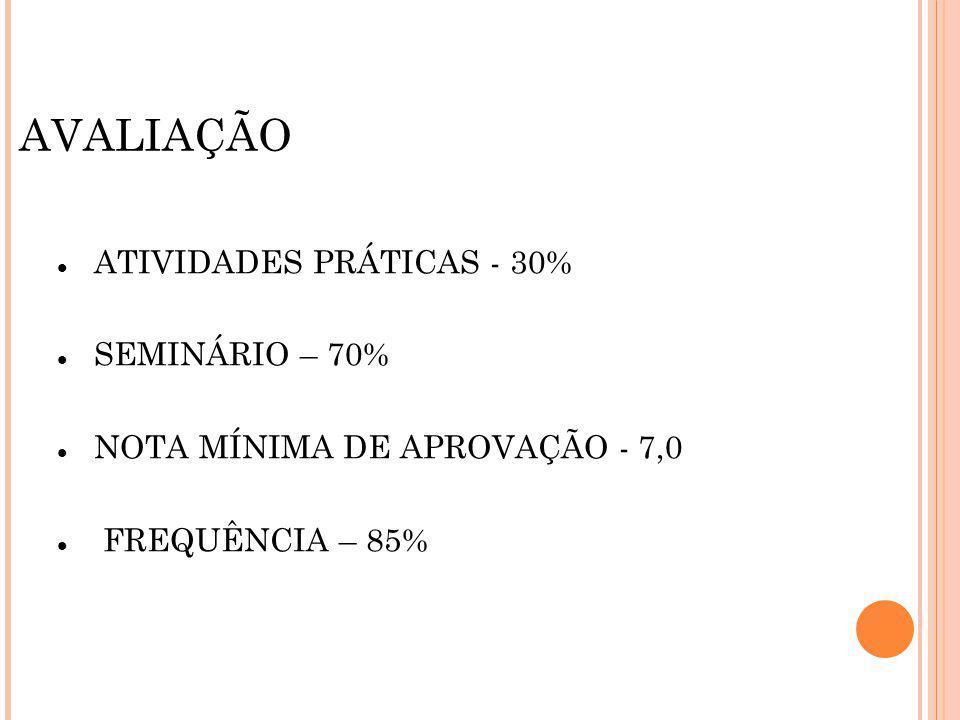 ATIVIDADES PRÁTICAS - 30% SEMINÁRIO – 70% NOTA MÍNIMA DE APROVAÇÃO - 7,0 FREQUÊNCIA – 85%