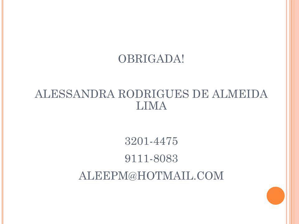OBRIGADA! ALESSANDRA RODRIGUES DE ALMEIDA LIMA 3201-4475 9111-8083 ALEEPM@HOTMAIL.COM