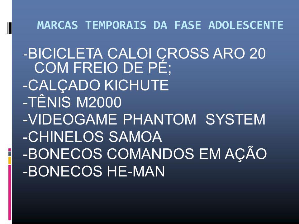 MARCAS TEMPORAIS DA FASE ADOLESCENTE - BICICLETA CALOI CROSS ARO 20 COM FREIO DE PÉ; -CALÇADO KICHUTE -TÊNIS M2000 -VIDEOGAME PHANTOM SYSTEM -CHINELOS SAMOA -BONECOS COMANDOS EM AÇÃO -BONECOS HE-MAN