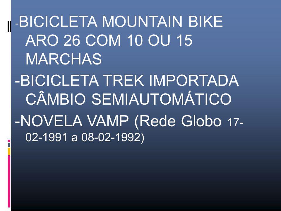 - BICICLETA MOUNTAIN BIKE ARO 26 COM 10 OU 15 MARCHAS -BICICLETA TREK IMPORTADA CÂMBIO SEMIAUTOMÁTICO -NOVELA VAMP (Rede Globo 17- 02-1991 a 08-02-1992)
