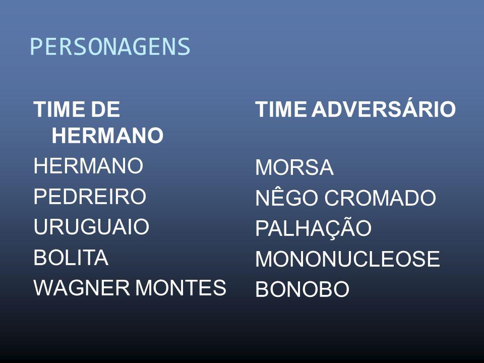 PERSONAGENS TIME DE HERMANO HERMANO PEDREIRO URUGUAIO BOLITA WAGNER MONTES TIME ADVERSÁRIO MORSA NÊGO CROMADO PALHAÇÃO MONONUCLEOSE BONOBO
