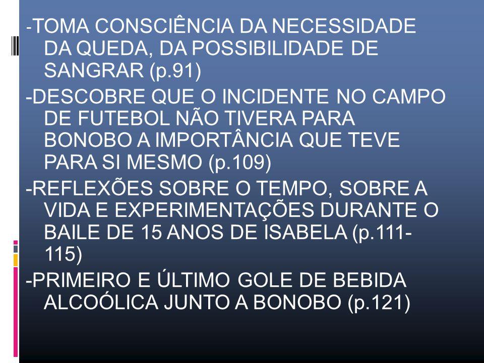 - TOMA CONSCIÊNCIA DA NECESSIDADE DA QUEDA, DA POSSIBILIDADE DE SANGRAR (p.91) -DESCOBRE QUE O INCIDENTE NO CAMPO DE FUTEBOL NÃO TIVERA PARA BONOBO A IMPORTÂNCIA QUE TEVE PARA SI MESMO (p.109) -REFLEXÕES SOBRE O TEMPO, SOBRE A VIDA E EXPERIMENTAÇÕES DURANTE O BAILE DE 15 ANOS DE ISABELA (p.111- 115) -PRIMEIRO E ÚLTIMO GOLE DE BEBIDA ALCOÓLICA JUNTO A BONOBO (p.121)