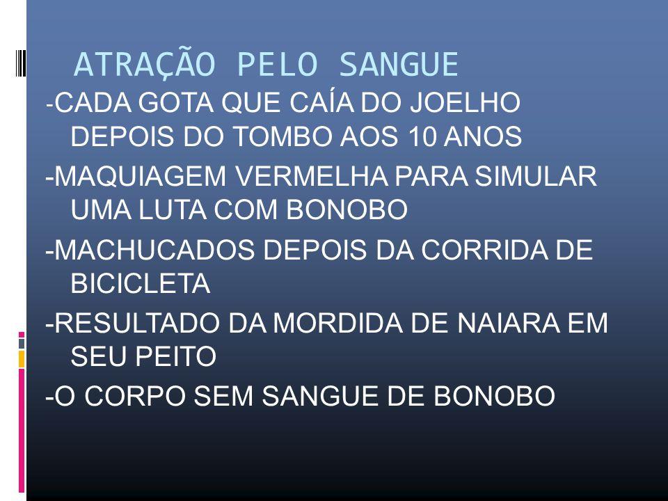 ATRAÇÃO PELO SANGUE - CADA GOTA QUE CAÍA DO JOELHO DEPOIS DO TOMBO AOS 10 ANOS -MAQUIAGEM VERMELHA PARA SIMULAR UMA LUTA COM BONOBO -MACHUCADOS DEPOIS DA CORRIDA DE BICICLETA -RESULTADO DA MORDIDA DE NAIARA EM SEU PEITO -O CORPO SEM SANGUE DE BONOBO
