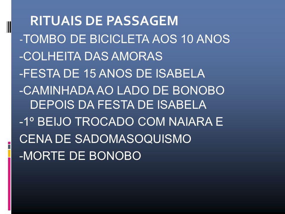 RITUAIS DE PASSAGEM - TOMBO DE BICICLETA AOS 10 ANOS -COLHEITA DAS AMORAS -FESTA DE 15 ANOS DE ISABELA -CAMINHADA AO LADO DE BONOBO DEPOIS DA FESTA DE ISABELA -1º BEIJO TROCADO COM NAIARA E CENA DE SADOMASOQUISMO -MORTE DE BONOBO