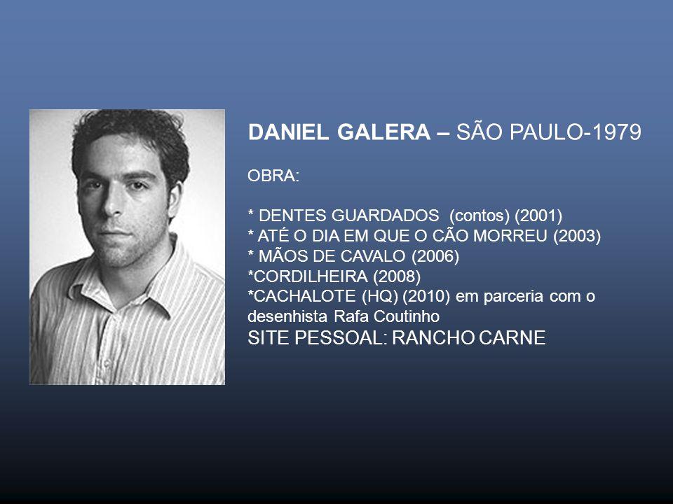 DANIEL GALERA – SÃO PAULO-1979 OBRA: * DENTES GUARDADOS (contos) (2001) * ATÉ O DIA EM QUE O CÃO MORREU (2003) * MÃOS DE CAVALO (2006) *CORDILHEIRA (2008) *CACHALOTE (HQ) (2010) em parceria com o desenhista Rafa Coutinho SITE PESSOAL: RANCHO CARNE