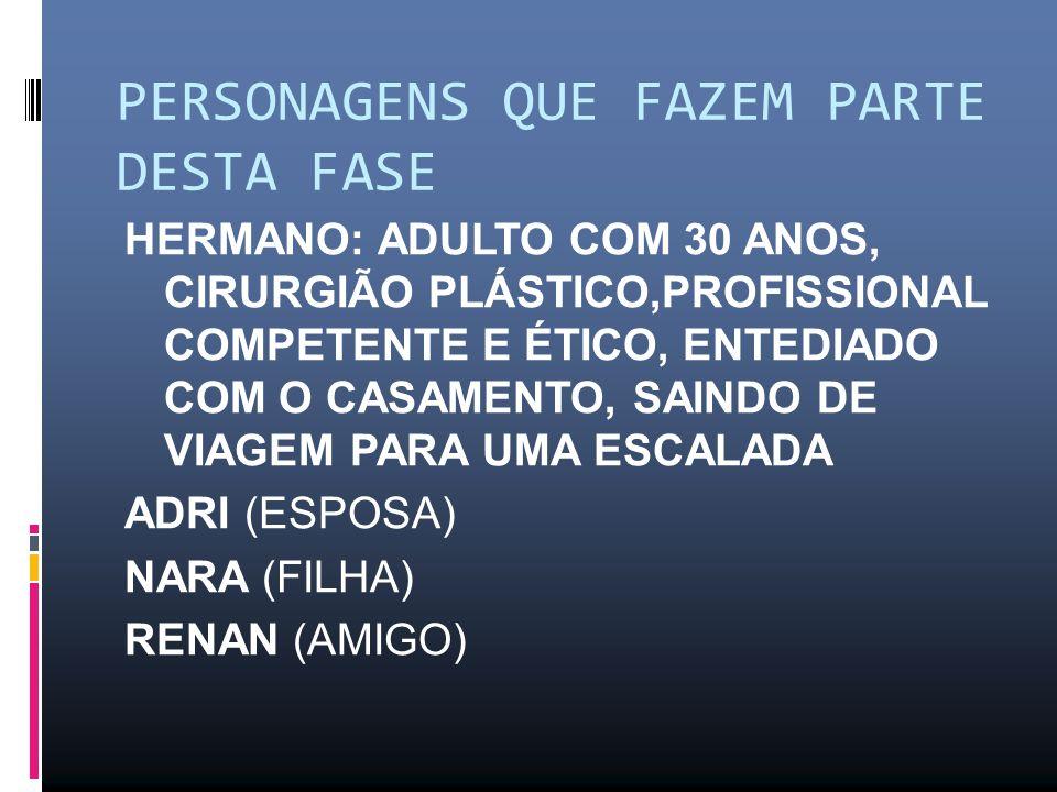 PERSONAGENS QUE FAZEM PARTE DESTA FASE HERMANO: ADULTO COM 30 ANOS, CIRURGIÃO PLÁSTICO,PROFISSIONAL COMPETENTE E ÉTICO, ENTEDIADO COM O CASAMENTO, SAINDO DE VIAGEM PARA UMA ESCALADA ADRI (ESPOSA) NARA (FILHA) RENAN (AMIGO)