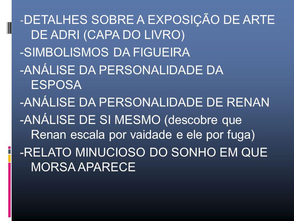 - DETALHES SOBRE A EXPOSIÇÃO DE ARTE DE ADRI (CAPA DO LIVRO) -SIMBOLISMOS DA FIGUEIRA -ANÁLISE DA PERSONALIDADE DA ESPOSA -ANÁLISE DA PERSONALIDADE DE RENAN -ANÁLISE DE SI MESMO (descobre que Renan escala por vaidade e ele por fuga) -RELATO MINUCIOSO DO SONHO EM QUE MORSA APARECE
