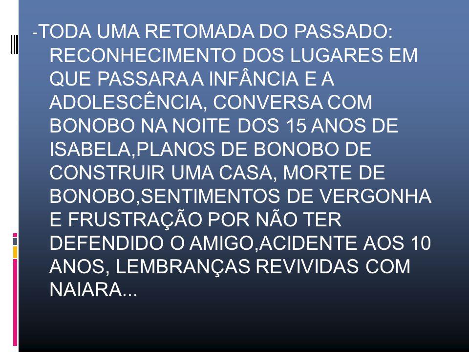 - TODA UMA RETOMADA DO PASSADO: RECONHECIMENTO DOS LUGARES EM QUE PASSARA A INFÂNCIA E A ADOLESCÊNCIA, CONVERSA COM BONOBO NA NOITE DOS 15 ANOS DE ISABELA,PLANOS DE BONOBO DE CONSTRUIR UMA CASA, MORTE DE BONOBO,SENTIMENTOS DE VERGONHA E FRUSTRAÇÃO POR NÃO TER DEFENDIDO O AMIGO,ACIDENTE AOS 10 ANOS, LEMBRANÇAS REVIVIDAS COM NAIARA...
