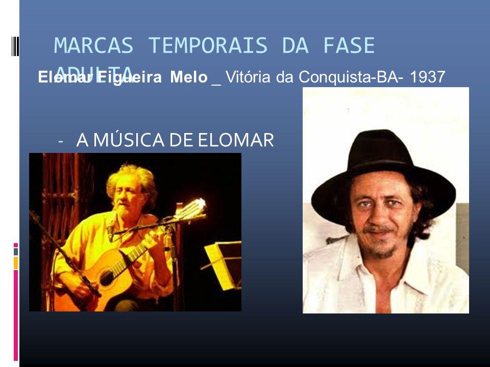 MARCAS TEMPORAIS DA FASE ADULTA - A MÚSICA DE ELOMAR Elomar Figueira Melo _ Vitória da Conquista-BA- 1937