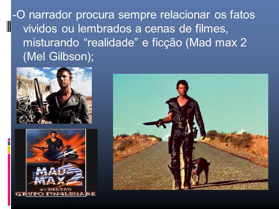 -O narrador procura sempre relacionar os fatos vividos ou lembrados a cenas de filmes, misturando realidade e ficção (Mad max 2 (Mel Gilbson);