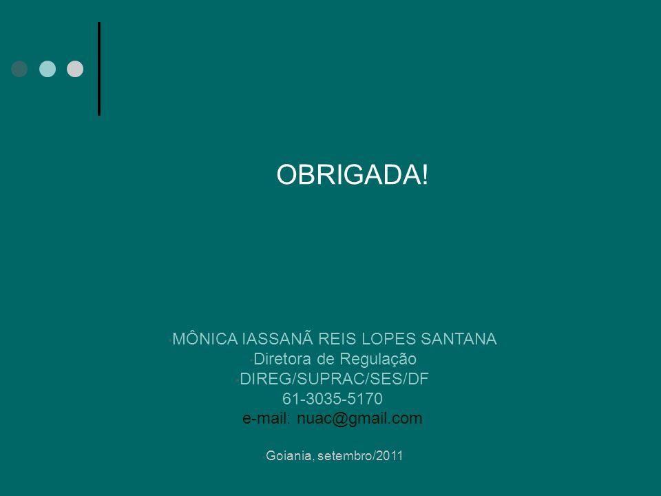 OBRIGADA! MÔNICA IASSANÃ REIS LOPES SANTANA Diretora de Regulação DIREG/SUPRAC/SES/DF 61-3035-5170 e-mail: nuac@gmail.com Goiania, setembro/2011