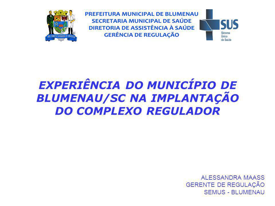 EXPERIÊNCIA DO MUNICÍPIO DE BLUMENAU/SC NA IMPLANTAÇÃO DO COMPLEXO REGULADOR ALESSANDRA MAASS GERENTE DE REGULAÇÃO SEMUS - BLUMENAU