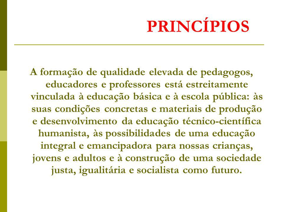 PRINCÍPIOS A formação de qualidade elevada de pedagogos, educadores e professores está estreitamente vinculada à educação básica e à escola pública: à