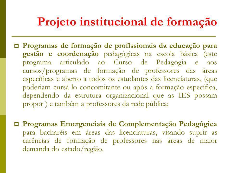 Programas de formação de profissionais da educação para gestão e coordenação pedagógicas na escola básica (este programa articulado ao Curso de Pedagogia e aos cursos/programas de formação de professores das áreas específicas e aberto a todos os estudantes das licenciaturas, (que poderiam cursá-lo concomitante ou após a formação específica, dependendo da estrutura organizacional que as IES possam propor ) e também a professores da rede pública; Programas Emergenciais de Complementação Pedagógica para bacharéis em áreas das licenciaturas, visando suprir as carências de formação de professores nas áreas de maior demanda do estado/região.