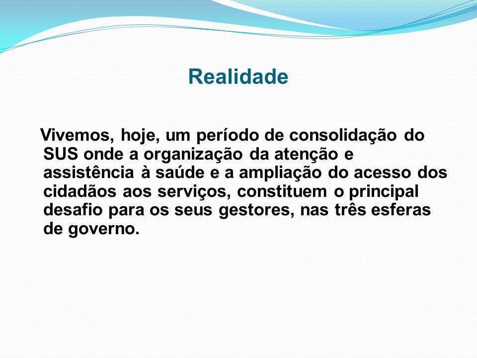 Realidade Vivemos, hoje, um período de consolidação do SUS onde a organização da atenção e assistência à saúde e a ampliação do acesso dos cidadãos ao