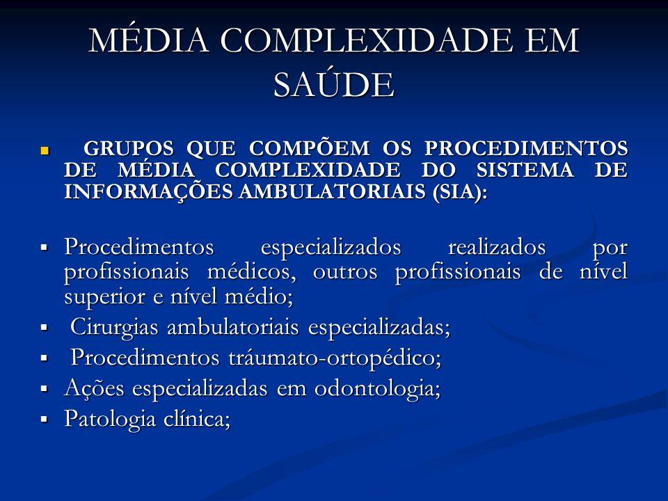 MÉDIA COMPLEXIDADE EM SAÚDE GRUPOS QUE COMPÕEM OS PROCEDIMENTOS DE MÉDIA COMPLEXIDADE DO SISTEMA DE INFORMAÇÕES AMBULATORIAIS (SIA): GRUPOS QUE COMPÕEM OS PROCEDIMENTOS DE MÉDIA COMPLEXIDADE DO SISTEMA DE INFORMAÇÕES AMBULATORIAIS (SIA): Procedimentos especializados realizados por profissionais médicos, outros profissionais de nível superior e nível médio; Procedimentos especializados realizados por profissionais médicos, outros profissionais de nível superior e nível médio; Cirurgias ambulatoriais especializadas; Cirurgias ambulatoriais especializadas; Procedimentos tráumato-ortopédico; Procedimentos tráumato-ortopédico; Ações especializadas em odontologia; Ações especializadas em odontologia; Patologia clínica; Patologia clínica;