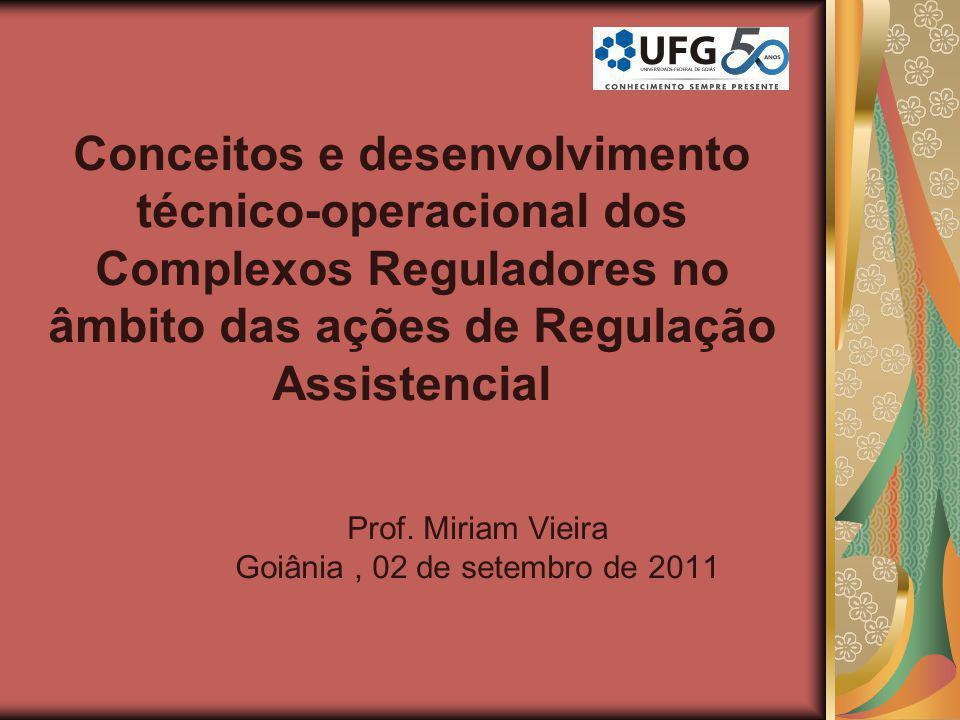 Conceitos e desenvolvimento técnico-operacional dos Complexos Reguladores no âmbito das ações de Regulação Assistencial Prof. Miriam Vieira Goiânia, 0