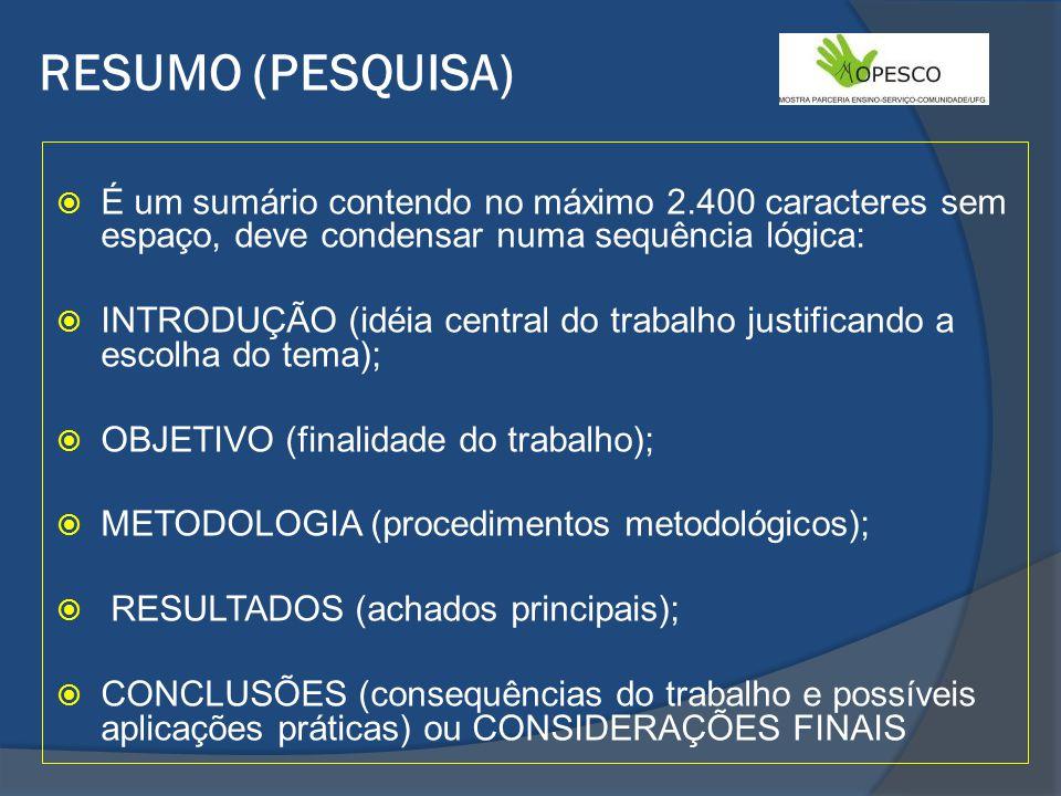 RESUMO (PESQUISA) É um sumário contendo no máximo 2.400 caracteres sem espaço, deve condensar numa sequência lógica: INTRODUÇÃO (idéia central do trabalho justificando a escolha do tema); OBJETIVO (finalidade do trabalho); METODOLOGIA (procedimentos metodológicos); RESULTADOS (achados principais); CONCLUSÕES (consequências do trabalho e possíveis aplicações práticas) ou CONSIDERAÇÕES FINAIS