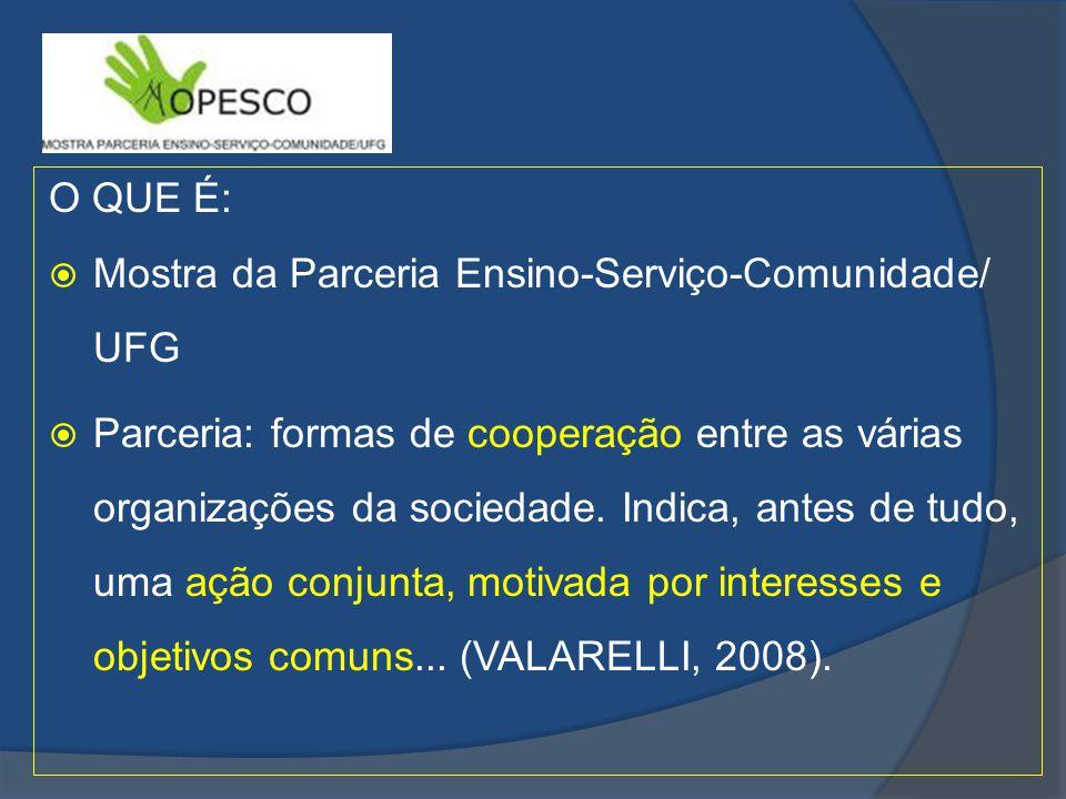 O QUE É: Mostra da Parceria Ensino-Serviço-Comunidade/ UFG Parceria: formas de cooperação entre as várias organizações da sociedade.