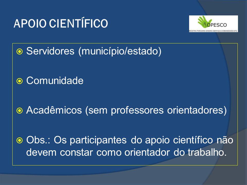 APOIO CIENTÍFICO Servidores (município/estado) Comunidade Acadêmicos (sem professores orientadores) Obs.: Os participantes do apoio científico não devem constar como orientador do trabalho.