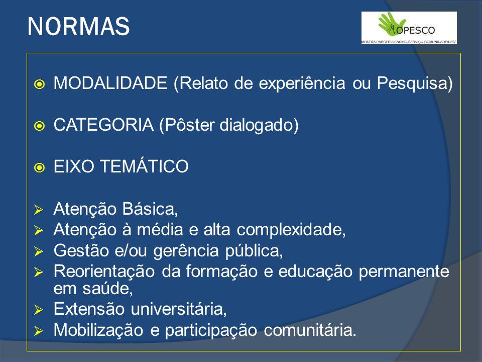 NORMAS MODALIDADE (Relato de experiência ou Pesquisa) CATEGORIA (Pôster dialogado) EIXO TEMÁTICO Atenção Básica, Atenção à média e alta complexidade, Gestão e/ou gerência pública, Reorientação da formação e educação permanente em saúde, Extensão universitária, Mobilização e participação comunitária.