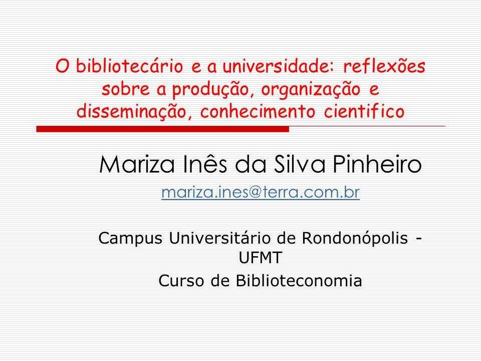 O bibliotecário e a universidade: reflexões sobre a produção, organização e disseminação, conhecimento cientifico Mariza Inês da Silva Pinheiro mariza