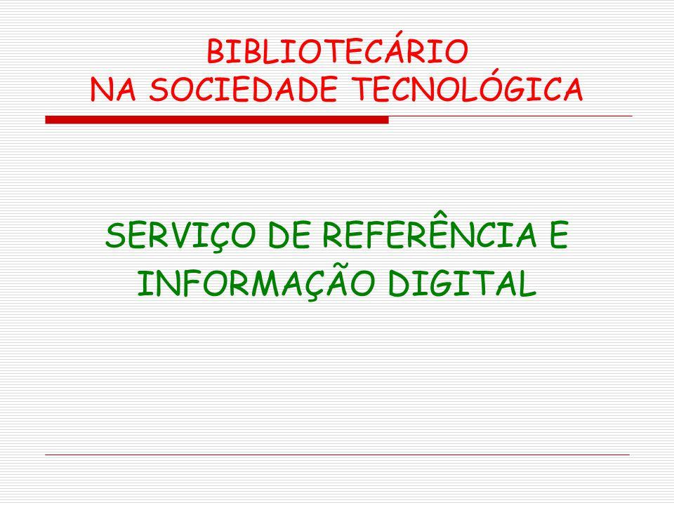 BIBLIOTECÁRIO NA SOCIEDADE TECNOLÓGICA SERVIÇO DE REFERÊNCIA E INFORMAÇÃO DIGITAL
