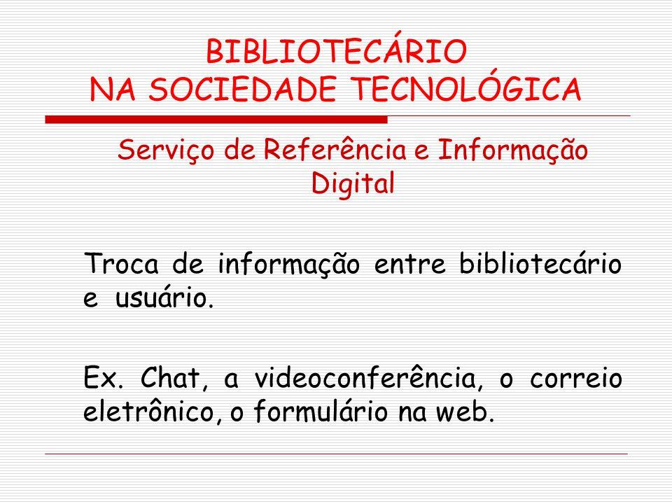 BIBLIOTECÁRIO NA SOCIEDADE TECNOLÓGICA Serviço de Referência e Informação Digital Troca de informação entre bibliotecário e usuário. Ex. Chat, a video