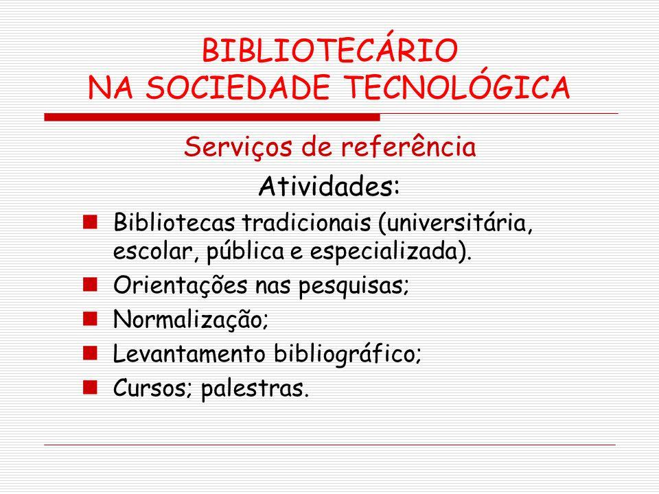 BIBLIOTECÁRIO NA SOCIEDADE TECNOLÓGICA Serviços de referência Atividades: Bibliotecas tradicionais (universitária, escolar, pública e especializada).