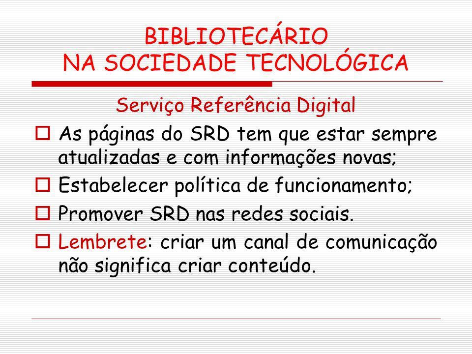 BIBLIOTECÁRIO NA SOCIEDADE TECNOLÓGICA Serviço Referência Digital As páginas do SRD tem que estar sempre atualizadas e com informações novas; Estabele