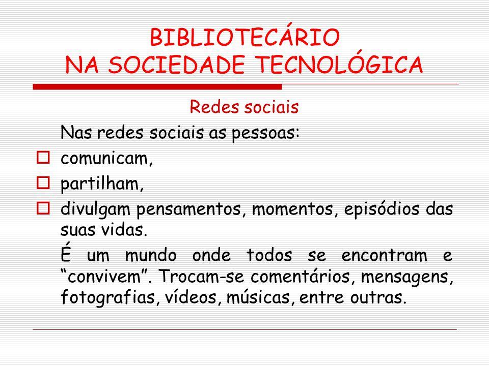 BIBLIOTECÁRIO NA SOCIEDADE TECNOLÓGICA Redes sociais Nas redes sociais as pessoas: comunicam, partilham, divulgam pensamentos, momentos, episódios das
