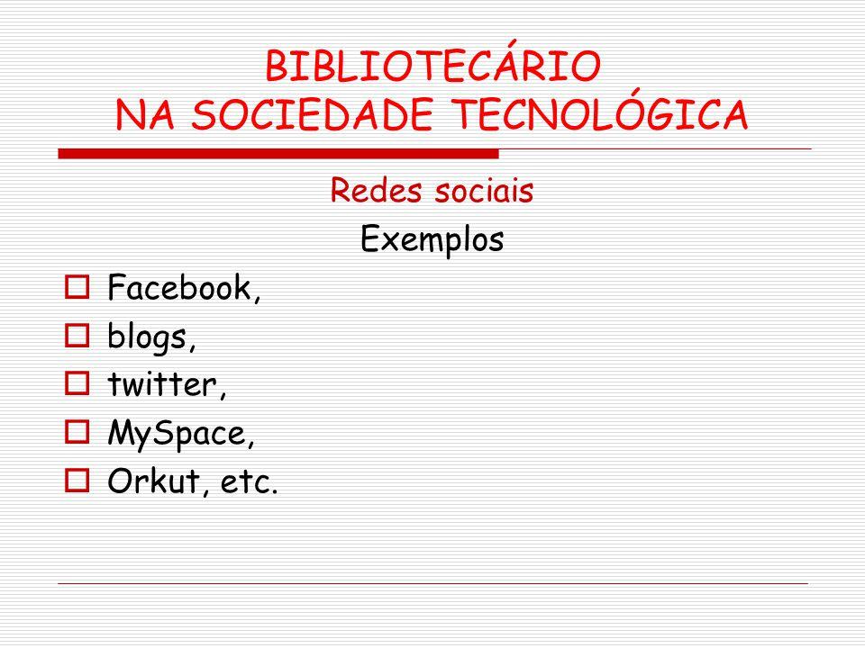 BIBLIOTECÁRIO NA SOCIEDADE TECNOLÓGICA Redes sociais Exemplos Facebook, blogs, twitter, MySpace, Orkut, etc.