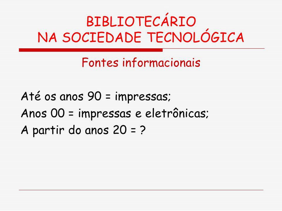 BIBLIOTECÁRIO NA SOCIEDADE TECNOLÓGICA Fontes informacionais Até os anos 90 = impressas; Anos 00 = impressas e eletrônicas; A partir do anos 20 = ?