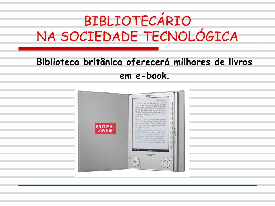 BIBLIOTECÁRIO NA SOCIEDADE TECNOLÓGICA Biblioteca britânica oferecerá milhares de livros em e-book.