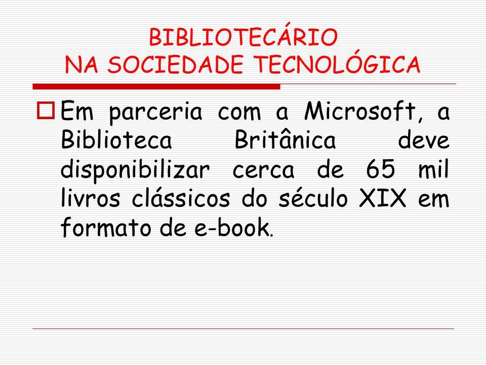 BIBLIOTECÁRIO NA SOCIEDADE TECNOLÓGICA Em parceria com a Microsoft, a Biblioteca Britânica deve disponibilizar cerca de 65 mil livros clássicos do séc